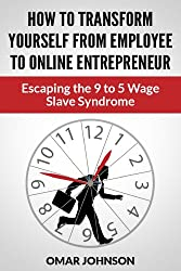 How To Transform Yourself From Employee To Online Entrepreneur: Escaping The 9 To 5 Wage Slave Syndrome (English Edition)