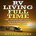 RV Living Full Time: 100+ Amazing Tips, Secrets, Hacks & Resources to Motorhome Living Audiobook by Kevin Moore Narrated by Dave Wright