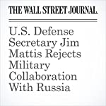 U.S. Defense Secretary Jim Mattis Rejects Military Collaboration With Russia | Nathan Hodge,Gordon Lubold,Julian E. Barnes