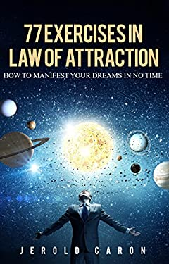 77 Exercises in Law of Attraction: How to Manifest Your Dreams in No Time (only 10 minute or less per day)