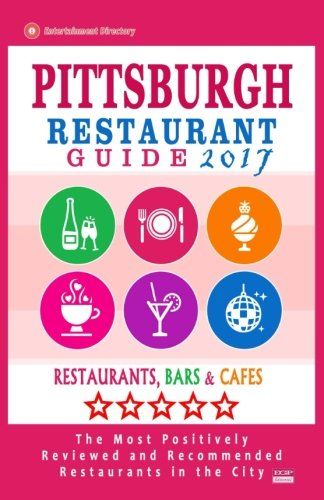 Pittsburgh Restaurant Guide 2017: Best Rated Restaurants in Pittsburgh, Pennsylvania - 500 Restaurants, Bars and Cafés recommended for Visitors, 2017 (Restaurant S In compare prices)
