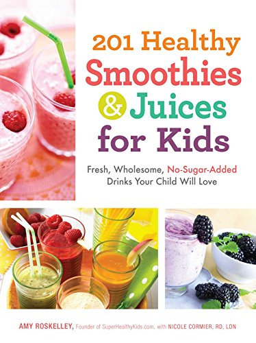 201 Healthy Smoothies & Juices for Kids: Fresh, Wholesome, No-Sugar-Added Drinks Your Child Will Love by Amy Roskelley