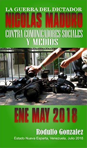 La Guerra del Dictador Nicolas Maduro: Contra Comunicadores y Medios desde Enero hasta Mayo de 2018 (Spanish Edition)
