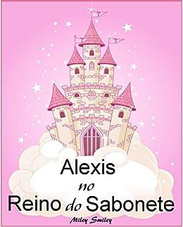 Livros para crianças de 3-7 anos: Alexis No Reino do Sabonete (história de ninar para crianças) por [Smiley, Miley]