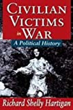 Civilian Victims in War : A Political History, Hartigan, Richard Shelly, 1412813387