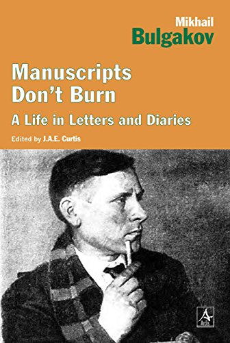Manuscripts Don't Burn: Mikhail Bulgakov A Life in Letters and Diaries