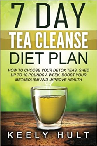 7 Day Tea Cleanse Diet Plan: How To Choose Your Detox Teas, Shed Up To 10  Pounds a Week, Boost Your Metabolism and Improve Health: Keely Hult: ...