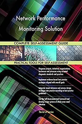 Network Performance Monitoring Solution All-Inclusive Self-Assessment - More than 700 Success Criteria, Instant Visual Insights, Comprehensive Spreadsheet Dashboard, Auto-Prioritized for Quick Results