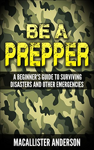 Be a Prepper: A Beginner's Guide to Surviving Disasters and Other Emergencies by [Anderson, Macallister]