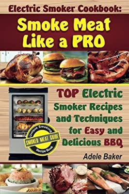 Electric Smoker Cookbook: Smoke Meat Like a PRO: TOP Electric Smoker Recipes and Techniques for Easy and Delicious BBQ (Electric Smoker Cookbook, ... smoker recipes, masterbuilt smoker cookbook) by CreateSpace Independent Publishing Platform