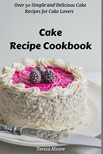 Cake Recipe Cookbook: Over 50 Simple and Delicious Cake Recipes for Cake Lovers (Quick and Easy Natural Food) by Teresa Moore