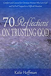 70 Reflections on Trusting God: Comfort and Counsel for Christian Women Who Love God and Yet Feel Trapped in a Difficult Situation