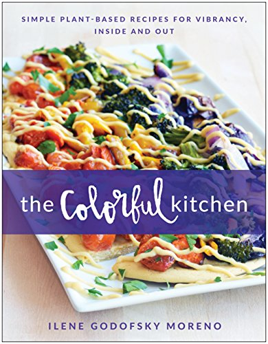 The Colorful Kitchen: Simple Plant-Based Recipes for Vibrancy, Inside and Out