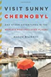 Visit Sunny Chernobyl: And Other Adventures in the World's Most Polluted Places by Blackwell, Andrew [2012]