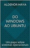 Do Windows ao Ubuntu: Um papo sobre sistemas operacionais (Portuguese Edition)