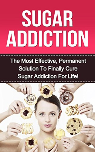Sugar Addiction: The Most Effective, Permanent Solution to Finally Cure Sugar Addiction For Life! (sugar addiction, sugar addiction cure, sugar free diet, ... detox, overcome sugar addiction, addiction)