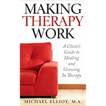 Making Therapy Work: A Client's Guide to Healing and Growing In Therapy