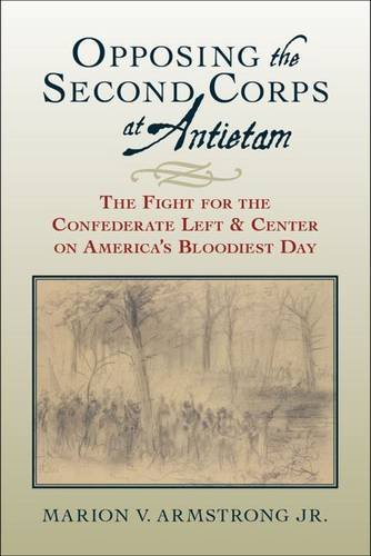 Opposing the Second Corps at Antietam: The Fight for the Confederate Left and Center on America's Bloodiest Day by Marion V. Armstrong Jr. (2016-04-15)
