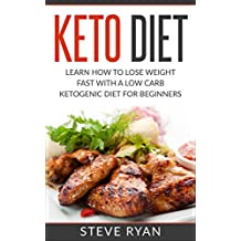 Keto Diet: Learn How To Lose Weight Fast With A Low Carb Ketogenic Diet For Beginners (Keto Diet Plan, Ketogenic Cleanse, Keto Diet Book, Keto Diet For ... Cookbook, Ketosis, Ketosis Diet Book 1)