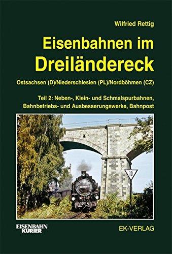 Eisenbahnen im Dreiländereck Teil 2 Ostsachsen (D) / Niederschlesien (PL) / Nordböhmen (CZ): Neben-, Klein- und Schmalspurbahnen, Bahnbetriebs- und Ausbesserungswerke, Bahnpost