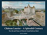 Château Laurier - A Splendid Century: The Life and Times of Ottawa's Grand Railway Hotel