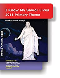 2015 Primary Theme: I Know My Savior Lives - LDS Primary organizing tools & sharing time activities (English Edition)