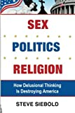 Sex Politics Religion: How Delusional Thinking is Destroying America