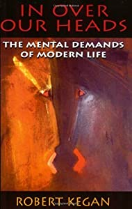 By Robert Kegan - In Over Our Heads: The Mental Demands of Modern Life (REV) (6/21/98)
