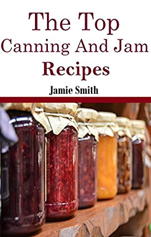 Jam and Canning Recipes: The Top Jam and Canning Recipes (Canning And Preserving (Top Jam)