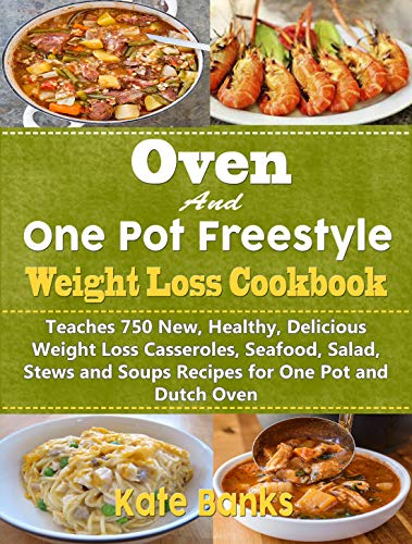 Oven and One Pot Freestyle Weight Loss Cookbook : Teaches 750 New, Healthy, Delicious Weight Loss Casseroles, Seafood, Salad, Stews and Soups Recipes for One Pot and Dutch Oven by Kate Banks
