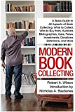 Modern Book Collecting: A Basic Guide to All Aspects of Book Collecting: What to Collect, Who to Buy from, Auctions, Bibliographies, Care, Fakes, Investments, Donations, Definitions, and More