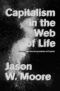 Capitalism in the Web of Life: Ecology and the Accumulation of Capital by [Moore, Jason W.]