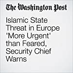 Islamic State Threat in Europe 'More Urgent' than Feared, Security Chief Warns | Michael Birnbaum,Souad Mekhennet,Griff Witte