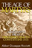 The Age Of Martyrs: Christianity from Diocletian (284) to Constantine (337)