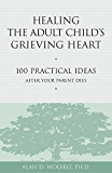 Healing the Adult Child's Grieving Heart: 100 Practical Ideas After Your Parent Dies (Healing Your Grieving Heart series)