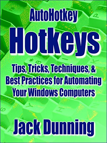 AutoHotkey Hotkeys: Tips, Tricks, Techniques, and Best Practices for  Automating Your Windows Computers (AutoHotkey Tips and Tricks Book 7)