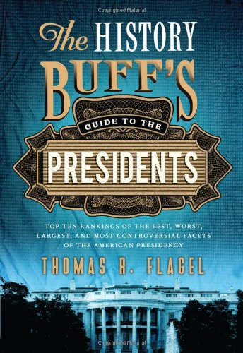 The History Buff's Guide to the Presidents: Top Ten Rankings of the Best, Worst, Largest, and Most Controversial Facets of the American Presidency (History Buff's Guides) ()