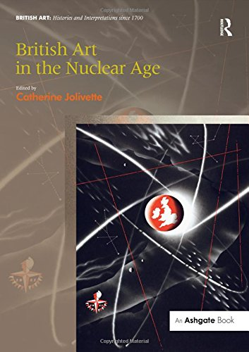 British Art in the Nuclear Age (British Art: Histories and Interpretations since 1700)