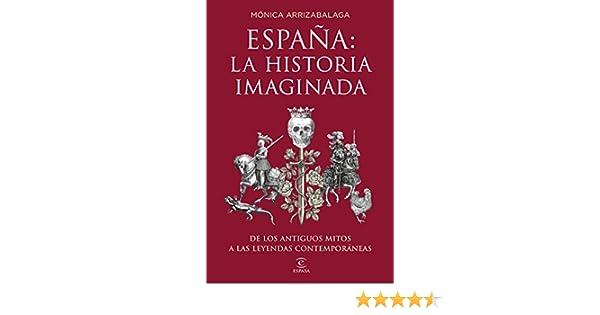 España: la historia imaginada: De los antiguos mitos a las leyendas contemporáneas Fuera de colección: Amazon.es: Arrizabalaga, Mónica: Libros