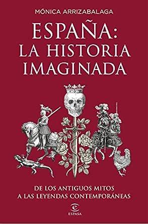 España: la historia imaginada: De los antiguos mitos a las ...