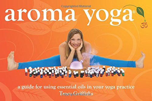Aroma Yoga: A Guide for Using Essential Oils in Your Yoga Practice
