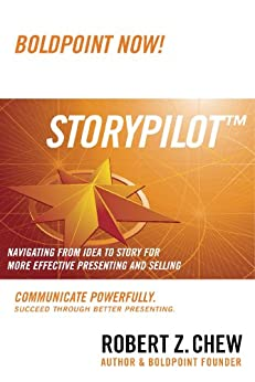 StoryPilot: Navigating from Idea to Story For More Effective Presenting and Selling (The BoldPoint Now Technique Book 2) by [Chew, Robert Z.]