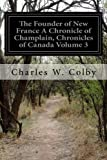 The Founder of New France A Chronicle of Champlain, Chronicles of Canada Volume 3