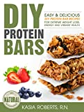 DIY Protein Bars: Easy and Delicious DIY Protein Bar Recipes For Extreme Weight Loss, Energy and Vibrant Health
