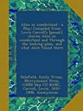 Alice in wonderland : a Play; Compiled from Lewis Carroll's [pseud.] stories Alice in wonderland and Through the looking-glass, and what Alice found there