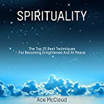 Spirituality: The Top 25 Best Techniques for Becoming Enlightened and at Peace | Ace McCloud