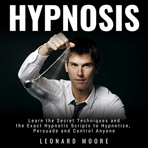 Hypnosis: Learn the Secret Techniques and the Exact Hypnotic Scripts to Hypnotize, Persuade and Control Anyone
