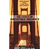 The Church of Irresistible Influence: Bridge-Building Stories to Help Reach Your Community ~ Robert Lewis