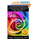 Be Love: 14 BlissLife Principles to Activate Instant Inner Peace, Strong Self Esteem & Real Courage so You Prosper in Full Color Happiness