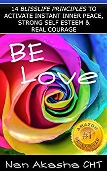Be Love: 14 BlissLife Principles to Activate Instant Inner Peace, Strong Self Esteem & Real Courage so You Prosper in Full Color Happiness by [Akasha CHT, Nan]